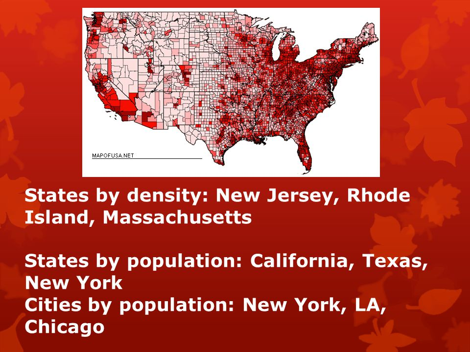 States by density: New Jersey, Rhode Island, Massachusetts States by population: California, Texas, New York Cities by population: New York, LA, Chica