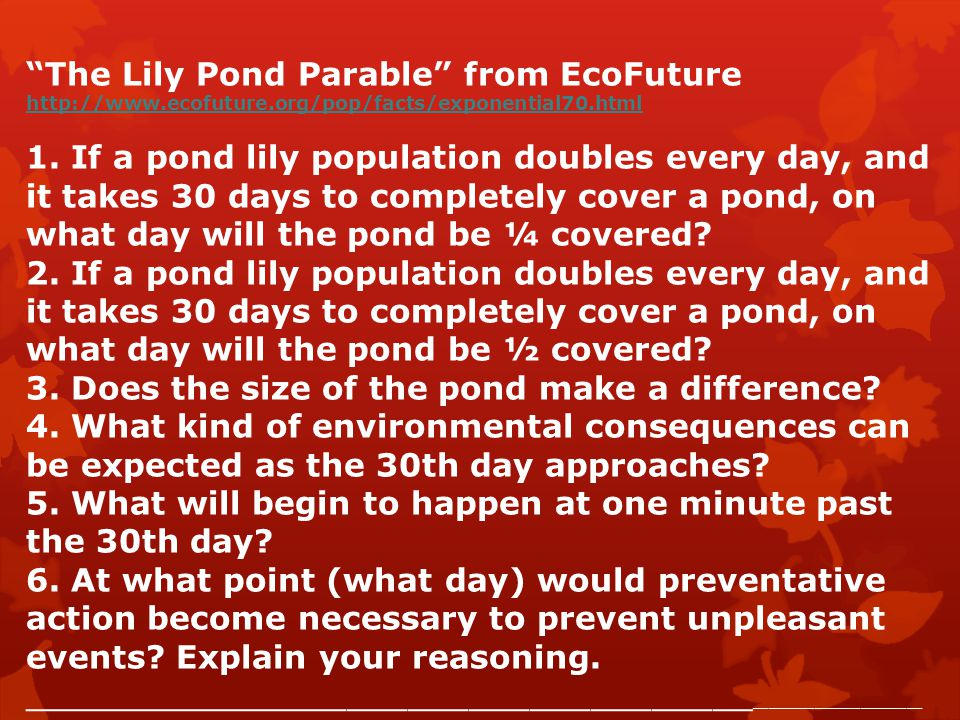 """""""The Lily Pond Parable"""" from EcoFuture http://www.ecofuture.org/pop/facts/exponential70.html 1. If a pond lily population doubles every day, and it ta"""