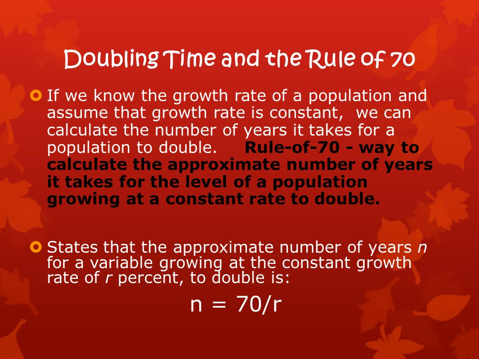 Doubling Time and the Rule of 70  If we know the growth rate of a population and assume that growth rate is constant, we can calculate the number of