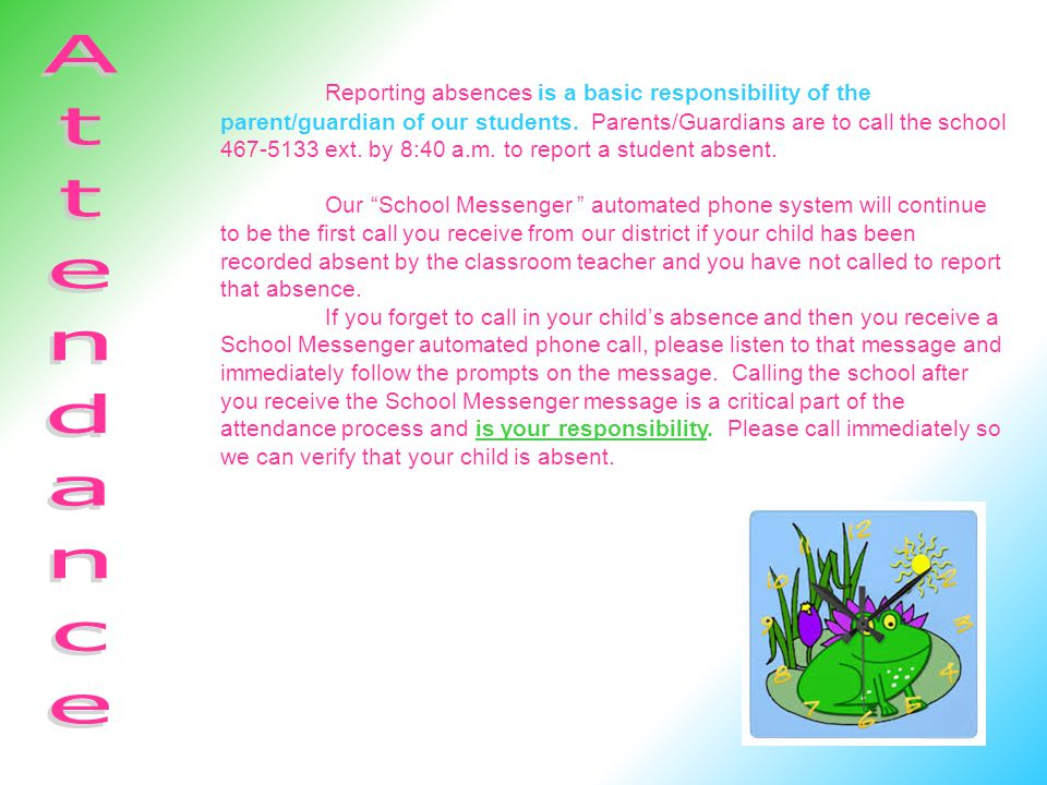 Reporting absences is a basic responsibility of the parent/guardian of our students. Parents/Guardians are to call the school 467-5133 ext. by 8:40 a.