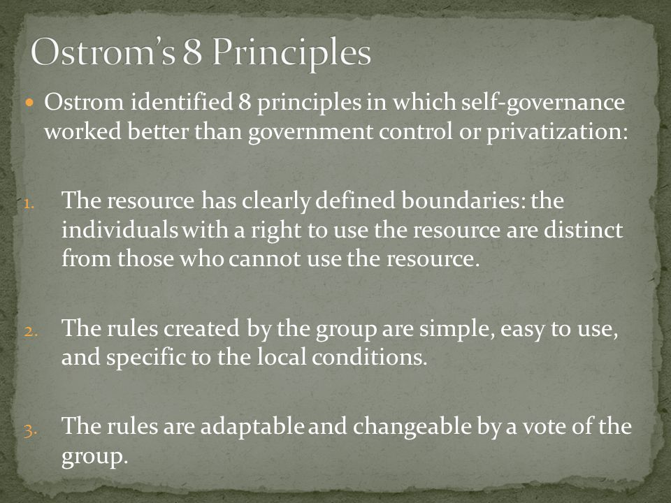 Ostrom identified 8 principles in which self-governance worked better than government control or privatization: 1.