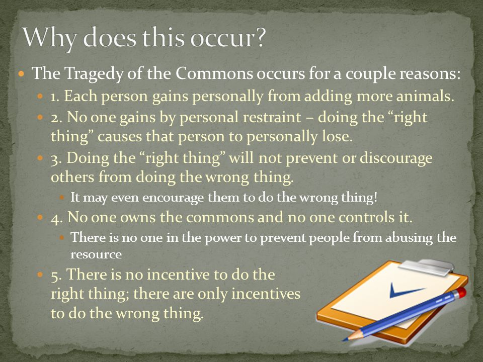 The Tragedy of the Commons occurs for a couple reasons: 1.