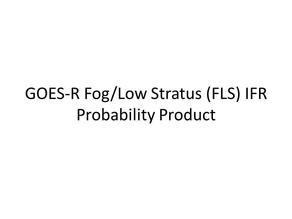 GOES-R Fog/Low Stratus (FLS) IFR Probability Product