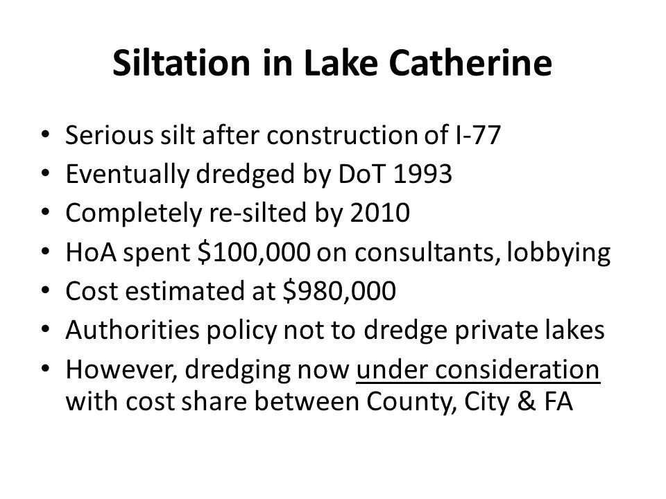 Siltation in Lake Catherine Serious silt after construction of I-77 Eventually dredged by DoT 1993 Completely re-silted by 2010 HoA spent $100,000 on consultants, lobbying Cost estimated at $980,000 Authorities policy not to dredge private lakes However, dredging now under consideration with cost share between County, City & FA