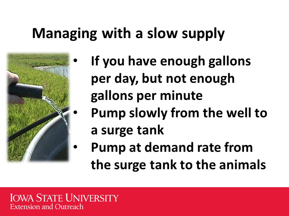 Managing with a slow supply If you have enough gallons per day, but not enough gallons per minute Pump slowly from the well to a surge tank Pump at demand rate from the surge tank to the animals