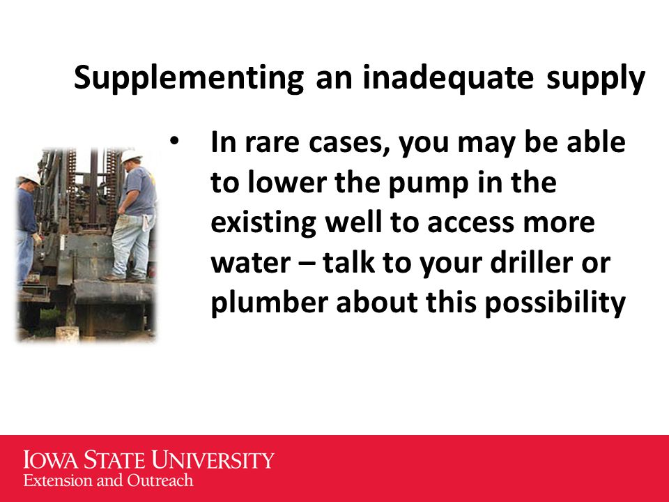 Supplementing an inadequate supply In rare cases, you may be able to lower the pump in the existing well to access more water – talk to your driller or plumber about this possibility