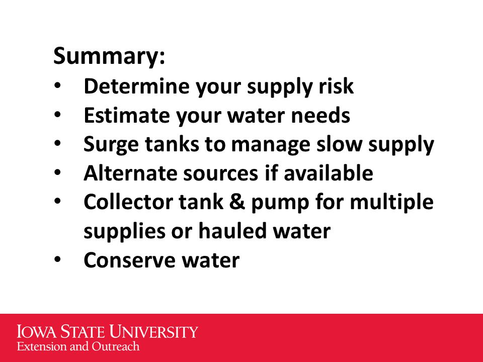 Summary: Determine your supply risk Estimate your water needs Surge tanks to manage slow supply Alternate sources if available Collector tank & pump for multiple supplies or hauled water Conserve water