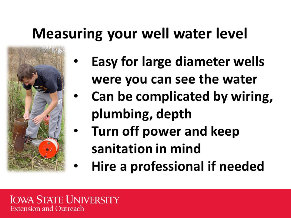 Measuring your well water level Easy for large diameter wells were you can see the water Can be complicated by wiring, plumbing, depth Turn off power and keep sanitation in mind Hire a professional if needed