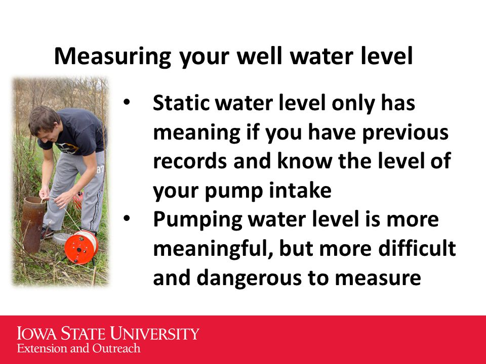 Measuring your well water level Static water level only has meaning if you have previous records and know the level of your pump intake Pumping water level is more meaningful, but more difficult and dangerous to measure