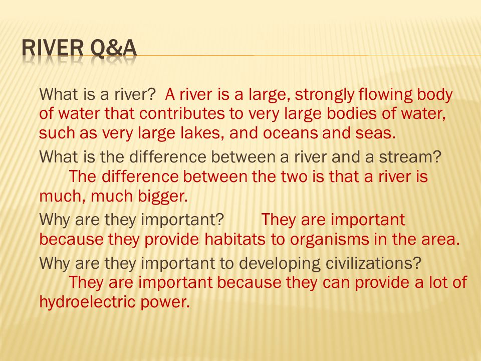 What is a river? A river is a large, strongly flowing body of water that contributes to very large bodies of water, such as very large lakes, and ocea