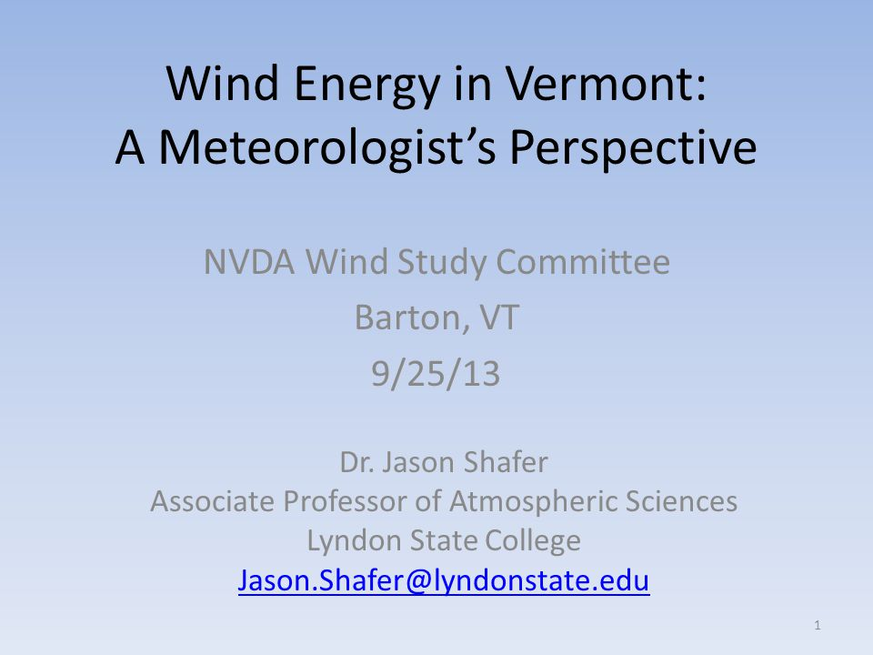 Wind Energy in Vermont: A Meteorologist's Perspective NVDA Wind Study Committee Barton, VT 9/25/13 1 Dr.