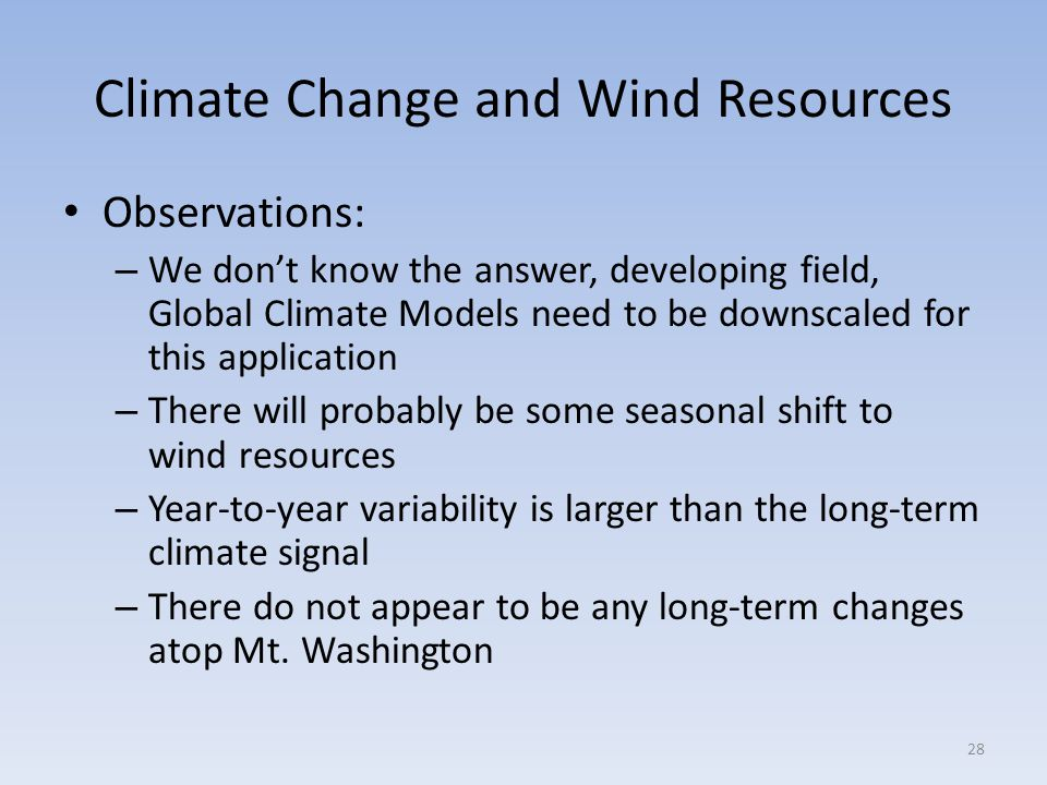 Climate Change and Wind Resources Observations: – We don't know the answer, developing field, Global Climate Models need to be downscaled for this application – There will probably be some seasonal shift to wind resources – Year-to-year variability is larger than the long-term climate signal – There do not appear to be any long-term changes atop Mt.