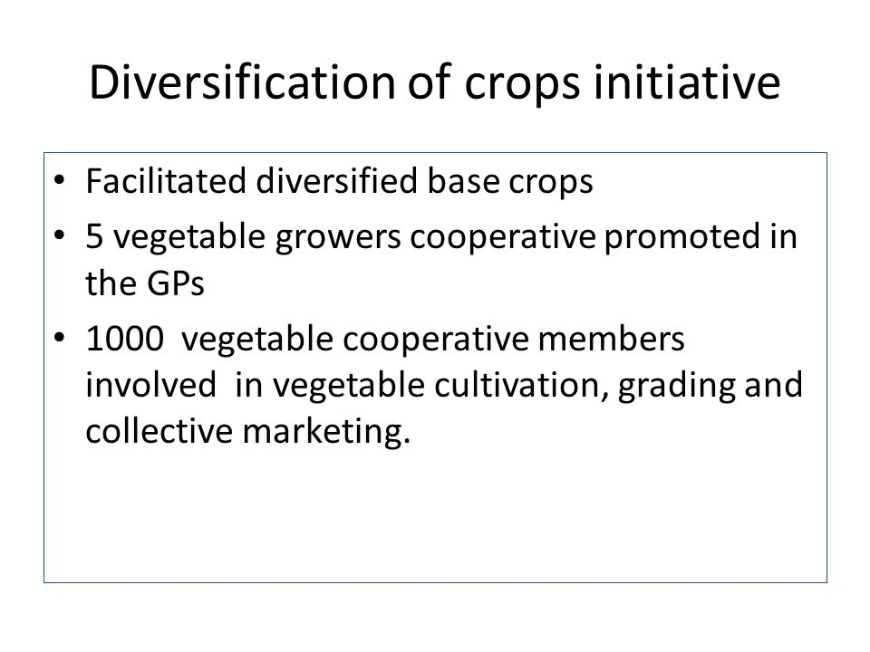 Diversification of crops initiative Facilitated diversified base crops 5 vegetable growers cooperative promoted in the GPs 1000 vegetable cooperative members involved in vegetable cultivation, grading and collective marketing.