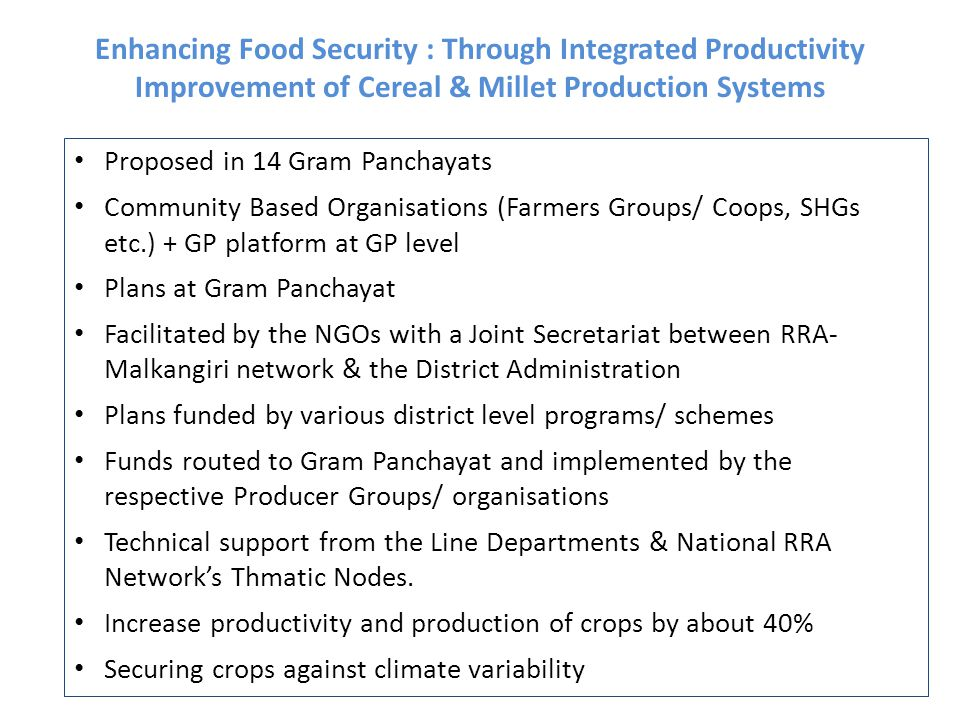 Enhancing Food Security : Through Integrated Productivity Improvement of Cereal & Millet Production Systems Proposed in 14 Gram Panchayats Community Based Organisations (Farmers Groups/ Coops, SHGs etc.) + GP platform at GP level Plans at Gram Panchayat Facilitated by the NGOs with a Joint Secretariat between RRA- Malkangiri network & the District Administration Plans funded by various district level programs/ schemes Funds routed to Gram Panchayat and implemented by the respective Producer Groups/ organisations Technical support from the Line Departments & National RRA Network's Thmatic Nodes.