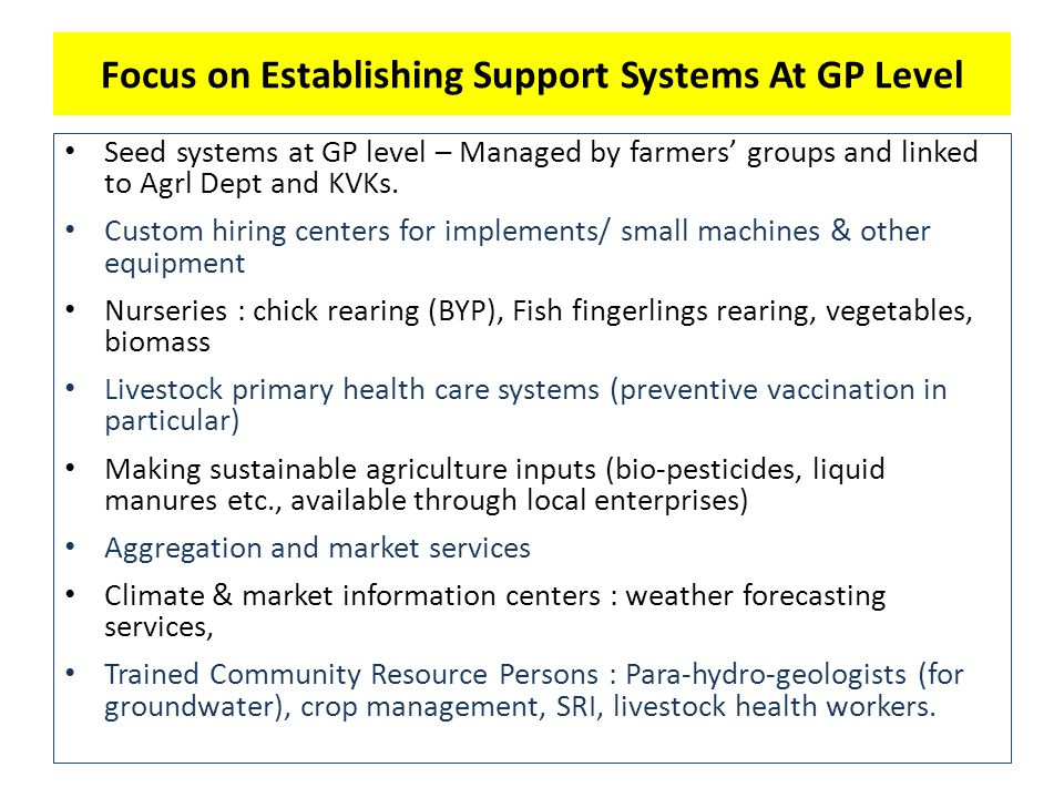 Focus on Establishing Support Systems At GP Level Seed systems at GP level – Managed by farmers' groups and linked to Agrl Dept and KVKs.