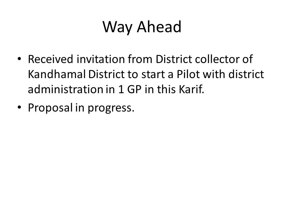 Way Ahead Received invitation from District collector of Kandhamal District to start a Pilot with district administration in 1 GP in this Karif.