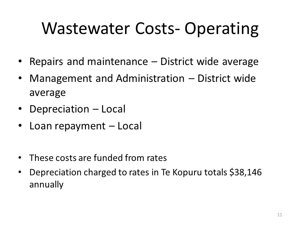 Wastewater Costs- Operating Repairs and maintenance – District wide average Management and Administration – District wide average Depreciation – Local Loan repayment – Local These costs are funded from rates Depreciation charged to rates in Te Kopuru totals $38,146 annually 11
