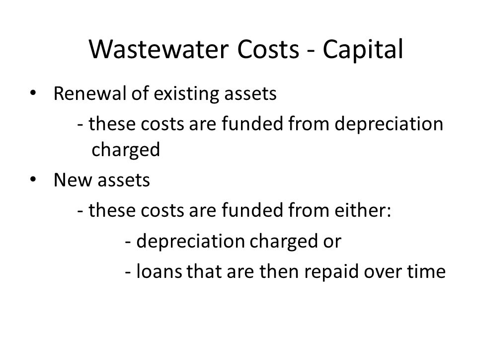 Wastewater Costs - Capital Renewal of existing assets - these costs are funded from depreciation charged New assets - these costs are funded from either: - depreciation charged or - loans that are then repaid over time