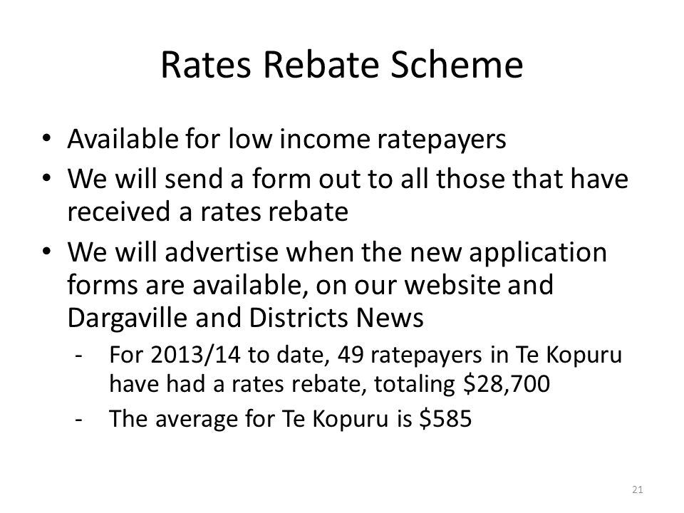 Rates Rebate Scheme Available for low income ratepayers We will send a form out to all those that have received a rates rebate We will advertise when the new application forms are available, on our website and Dargaville and Districts News - For 2013/14 to date, 49 ratepayers in Te Kopuru have had a rates rebate, totaling $28,700 -The average for Te Kopuru is $585 21