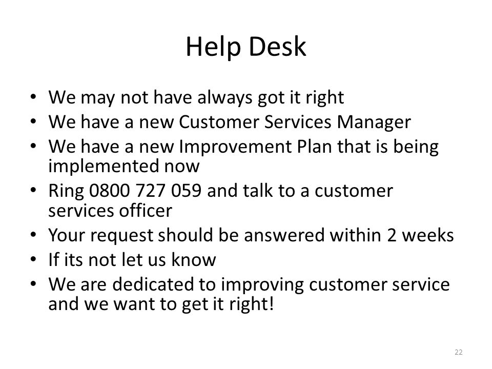 Help Desk We may not have always got it right We have a new Customer Services Manager We have a new Improvement Plan that is being implemented now Ring 0800 727 059 and talk to a customer services officer Your request should be answered within 2 weeks If its not let us know We are dedicated to improving customer service and we want to get it right.