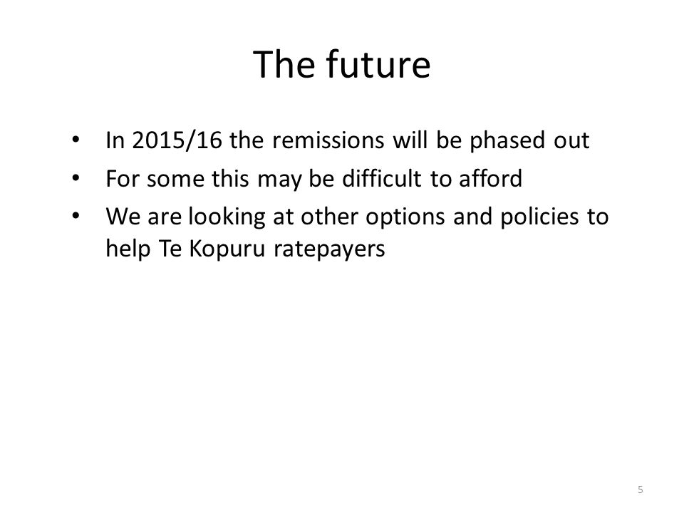 The future In 2015/16 the remissions will be phased out For some this may be difficult to afford We are looking at other options and policies to help Te Kopuru ratepayers 5