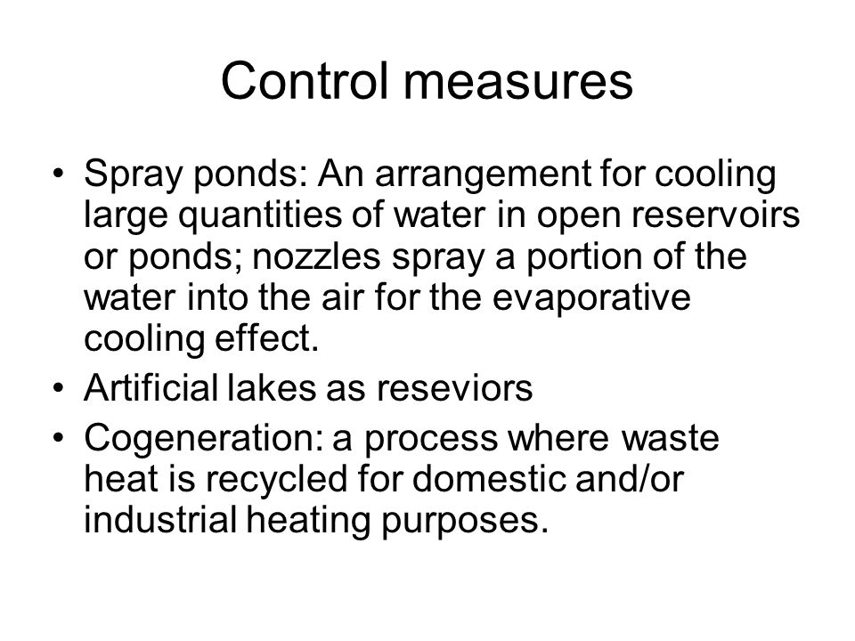 Control measures Spray ponds: An arrangement for cooling large quantities of water in open reservoirs or ponds; nozzles spray a portion of the water into the air for the evaporative cooling effect.