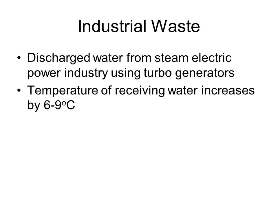 Industrial Waste Discharged water from steam electric power industry using turbo generators Temperature of receiving water increases by 6-9 o C