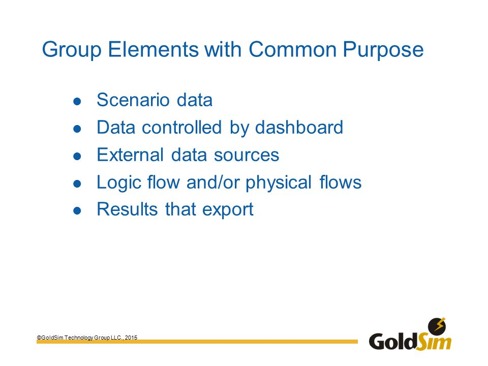 ©GoldSim Technology Group LLC., 2015 Group Elements with Common Purpose Scenario data Data controlled by dashboard External data sources Logic flow and/or physical flows Results that export