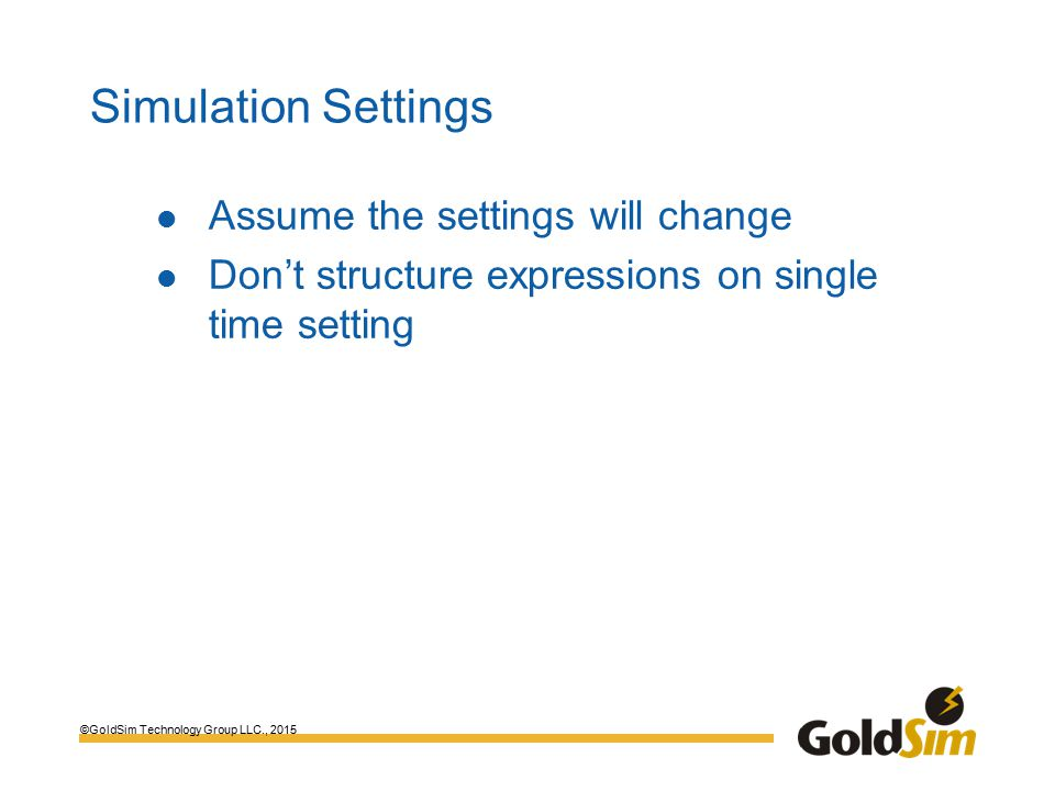 ©GoldSim Technology Group LLC., 2015 Simulation Settings Assume the settings will change Don't structure expressions on single time setting