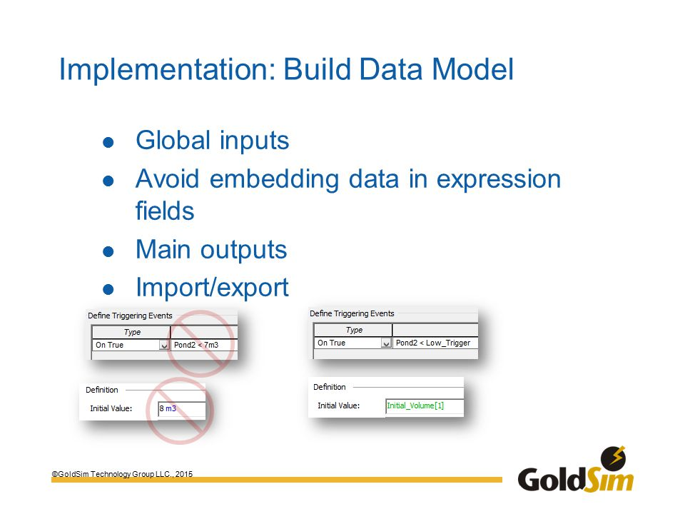 ©GoldSim Technology Group LLC., 2015 Implementation: Build Data Model Global inputs Avoid embedding data in expression fields Main outputs Import/export