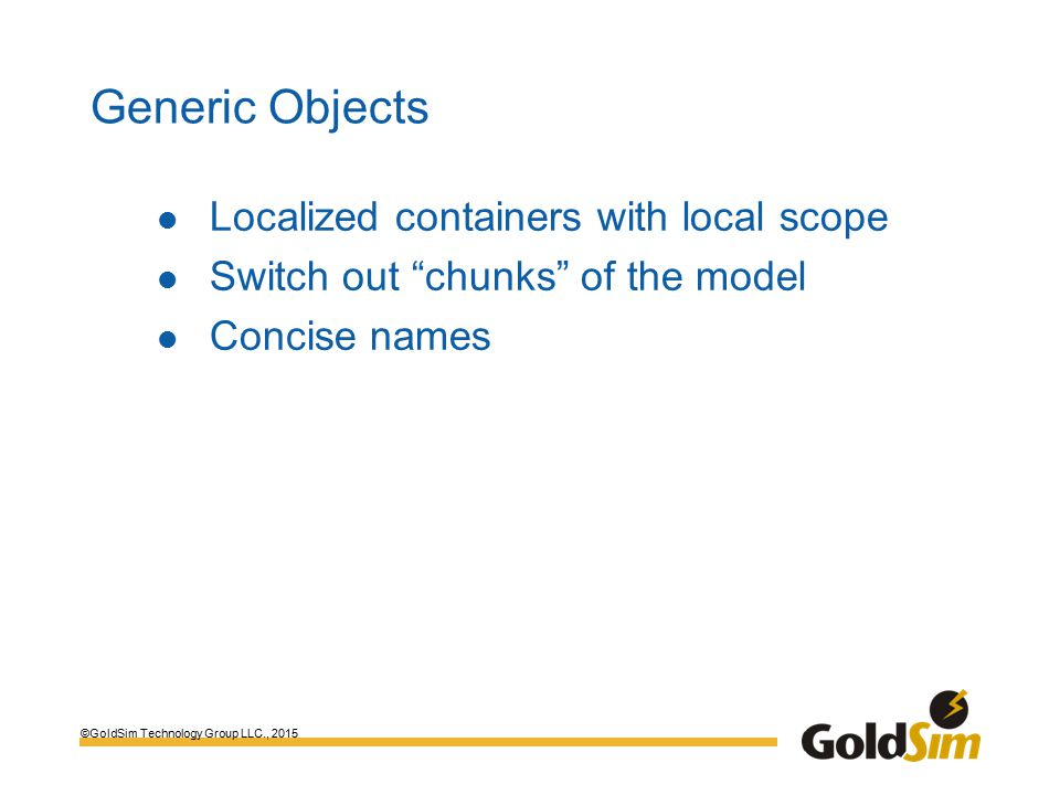 ©GoldSim Technology Group LLC., 2015 Generic Objects Localized containers with local scope Switch out chunks of the model Concise names