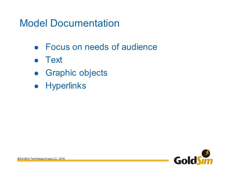©GoldSim Technology Group LLC., 2015 Model Documentation Focus on needs of audience Text Graphic objects Hyperlinks