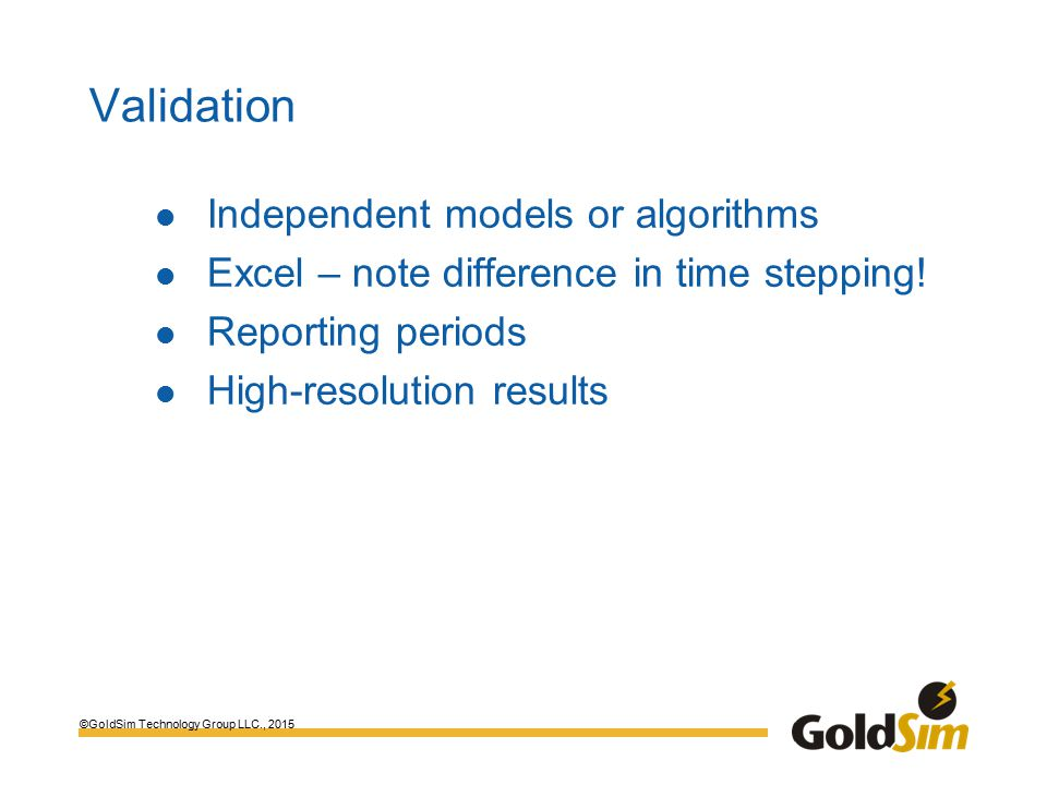 ©GoldSim Technology Group LLC., 2015 Validation Independent models or algorithms Excel – note difference in time stepping.