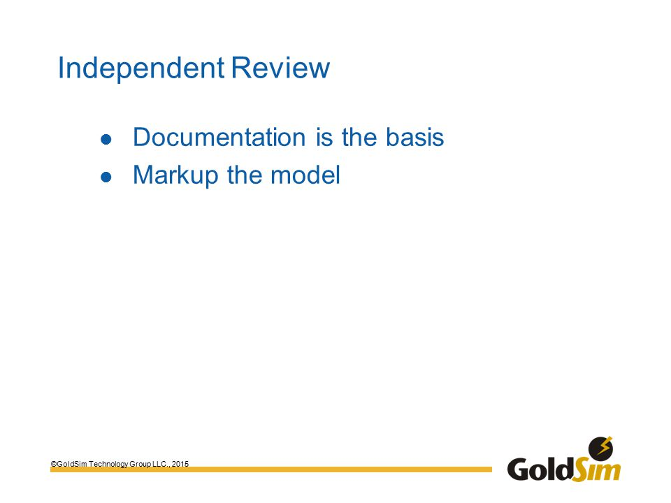 ©GoldSim Technology Group LLC., 2015 Independent Review Documentation is the basis Markup the model