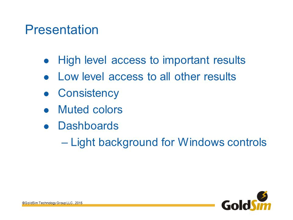 ©GoldSim Technology Group LLC., 2015 Presentation High level access to important results Low level access to all other results Consistency Muted colors Dashboards –Light background for Windows controls