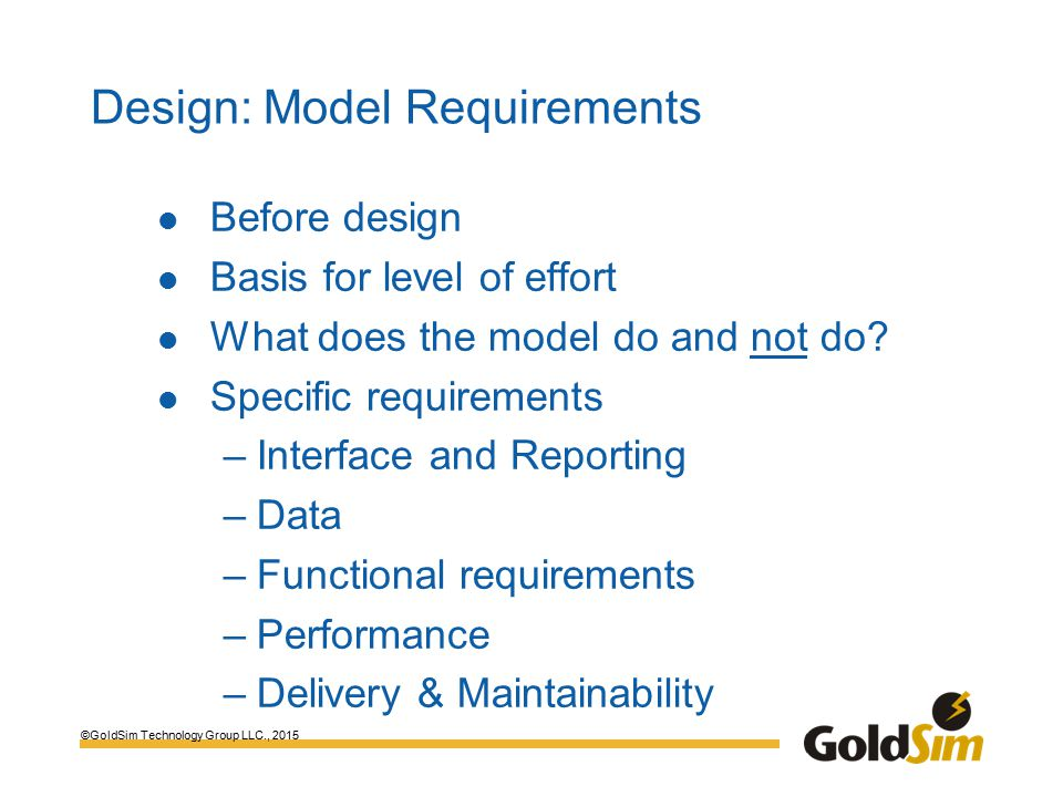 ©GoldSim Technology Group LLC., 2015 Design: Model Requirements Before design Basis for level of effort What does the model do and not do.