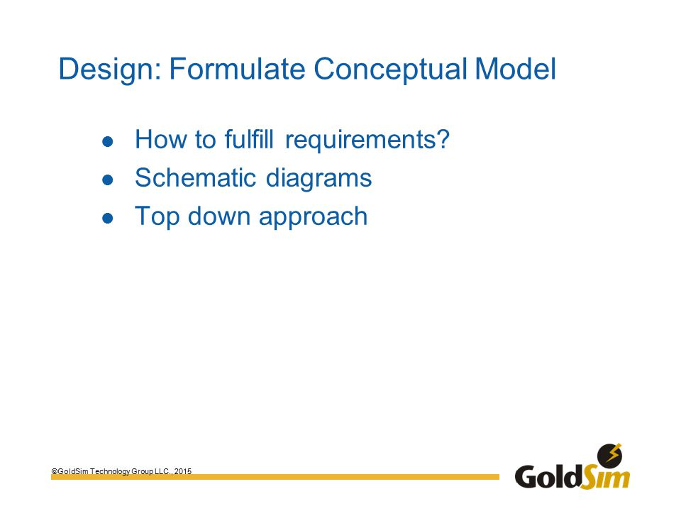 ©GoldSim Technology Group LLC., 2015 Design: Formulate Conceptual Model How to fulfill requirements.