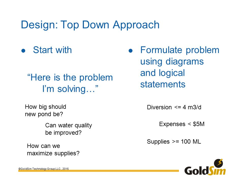 ©GoldSim Technology Group LLC., 2015 Design: Top Down Approach Start with Here is the problem I'm solving… Formulate problem using diagrams and logical statements Diversion <= 4 m3/d How big should new pond be.
