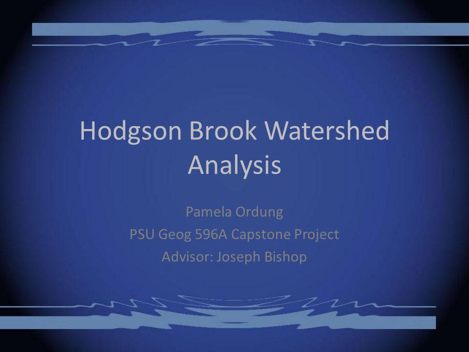 Hodgson Brook Watershed Analysis Pamela Ordung PSU Geog 596A Capstone Project Advisor: Joseph Bishop