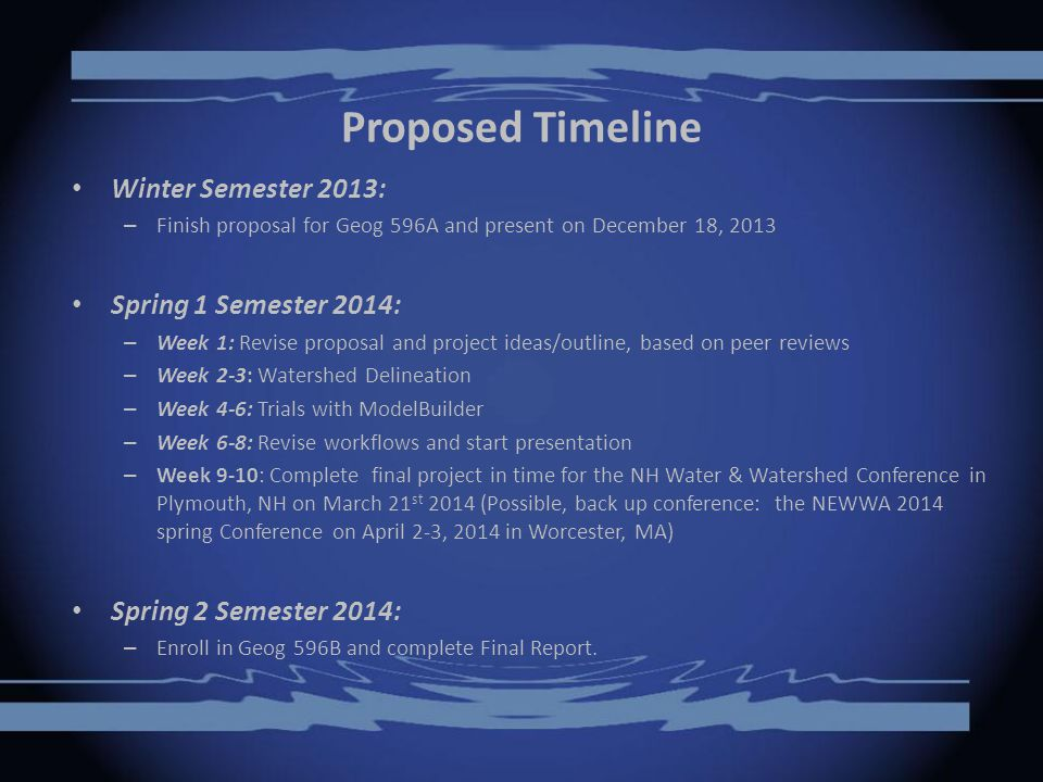 Proposed Timeline Winter Semester 2013: – Finish proposal for Geog 596A and present on December 18, 2013 Spring 1 Semester 2014: – Week 1: Revise proposal and project ideas/outline, based on peer reviews – Week 2-3: Watershed Delineation – Week 4-6: Trials with ModelBuilder – Week 6-8: Revise workflows and start presentation – Week 9-10: Complete final project in time for the NH Water & Watershed Conference in Plymouth, NH on March 21 st 2014 (Possible, back up conference: the NEWWA 2014 spring Conference on April 2-3, 2014 in Worcester, MA) Spring 2 Semester 2014: – Enroll in Geog 596B and complete Final Report.