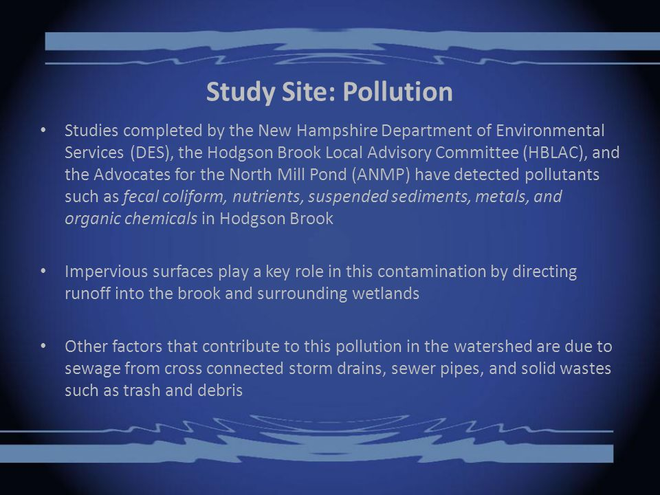 Study Site: Pollution Studies completed by the New Hampshire Department of Environmental Services (DES), the Hodgson Brook Local Advisory Committee (HBLAC), and the Advocates for the North Mill Pond (ANMP) have detected pollutants such as fecal coliform, nutrients, suspended sediments, metals, and organic chemicals in Hodgson Brook Impervious surfaces play a key role in this contamination by directing runoff into the brook and surrounding wetlands Other factors that contribute to this pollution in the watershed are due to sewage from cross connected storm drains, sewer pipes, and solid wastes such as trash and debris