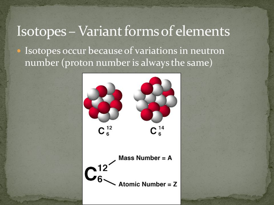 Isotopes occur because of variations in neutron number (proton number is always the same)