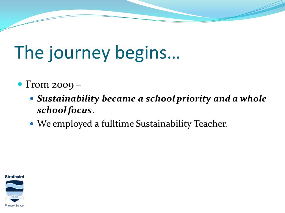 The journey begins… From 2009 – Sustainability became a school priority and a whole school focus.