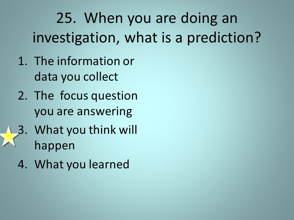 25. When you are doing an investigation, what is a prediction.