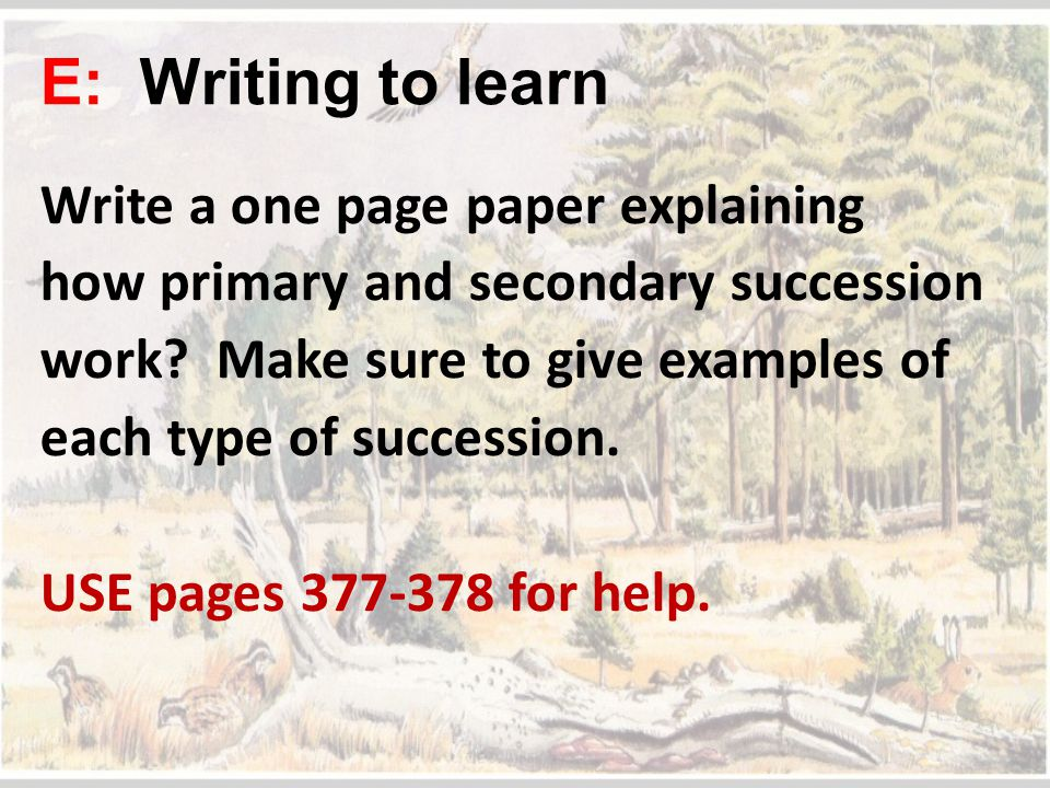 E: Writing to learn Write a one page paper explaining how primary and secondary succession work? Make sure to give examples of each type of succession