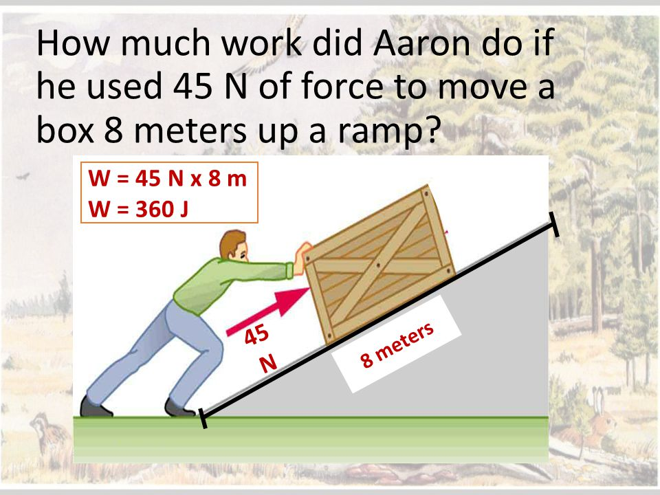 How much work did Aaron do if he used 45 N of force to move a box 8 meters up a ramp? 45 N 8 meters W = 45 N x 8 m W = 360 J