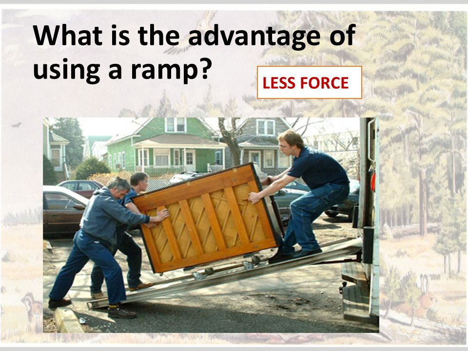 What is the advantage of using a ramp? LESS FORCE
