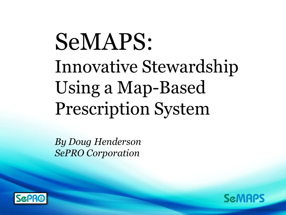 SeMAPS: Innovative Stewardship Using a Map-Based Prescription System By Doug Henderson SePRO Corporation
