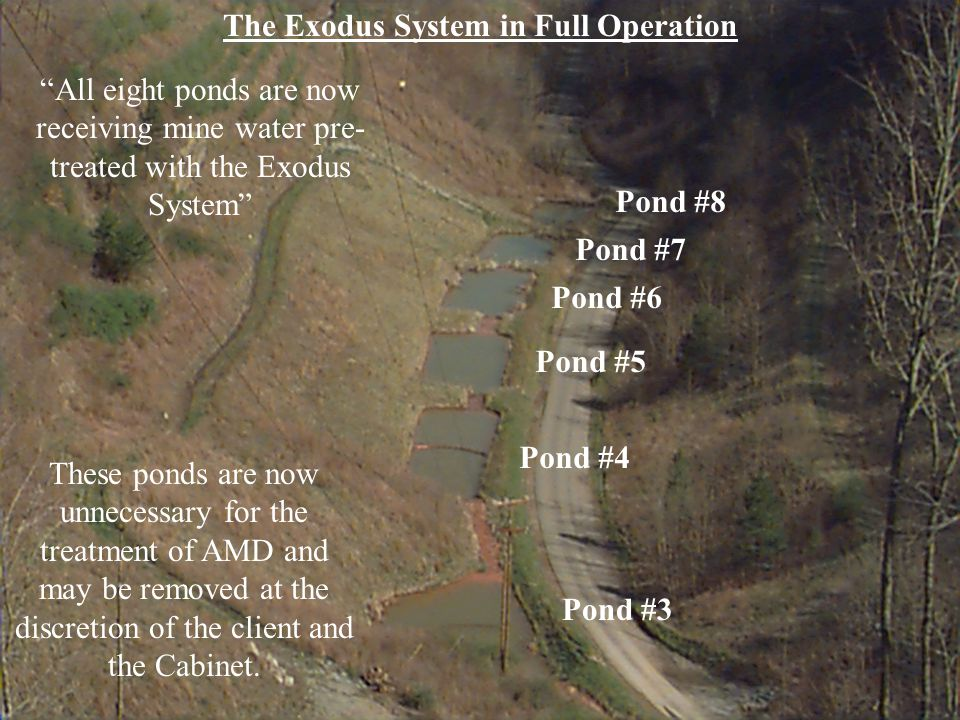 The Exodus System in Full Operation All eight ponds are now receiving mine water pre- treated with the Exodus System Pond #3 Pond #4 Pond #5 Pond #6 Pond #7 Pond #8 These ponds are now unnecessary for the treatment of AMD and may be removed at the discretion of the client and the Cabinet.