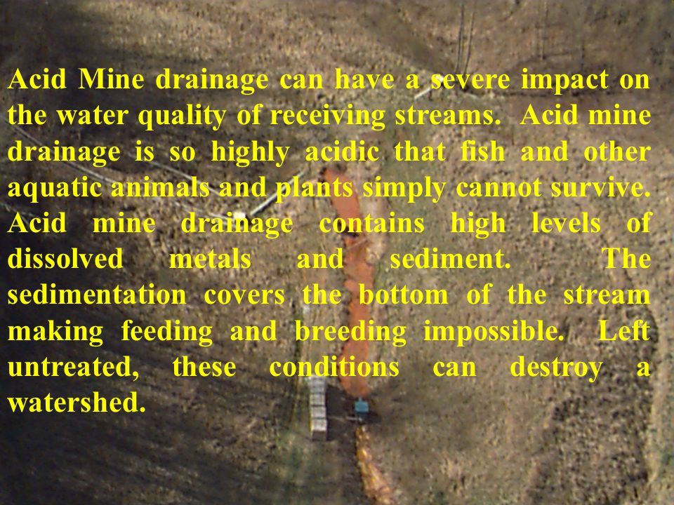 Acid Mine drainage can have a severe impact on the water quality of receiving streams.